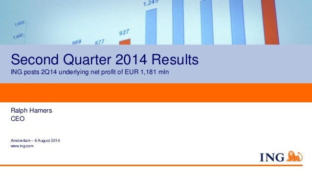 Second Quarter 2014 Results ING posts 2Q14 underlying net profit of EUR 1,181 mln Ralph Hamers CEO Amsterdam – 6 August 20...