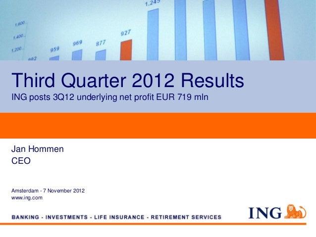 Third Quarter 2012 ResultsING posts 3Q12 underlying net profit EUR 719 mlnJan HommenCEOAmsterdam - 7 November 2012www.ing....