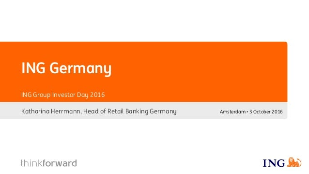 ING Germany Katharina Herrmann, Head of Retail Banking Germany ING Group Investor Day 2016 Amsterdam • 3 October 2016