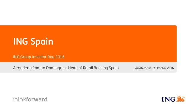 ING Spain Almudena Roman Dominguez, Head of Retail Banking Spain ING Group Investor Day 2016 Amsterdam • 3 October 2016