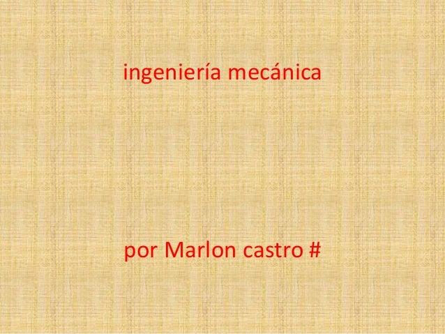 ingeniería mecánica por Marlon castro #