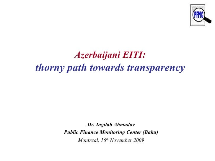 Azerbaijani EITI : thorny path towards transparency Dr. Ingilab Ahmadov Public Finance Monitoring Center (Baku) Montreal, ...