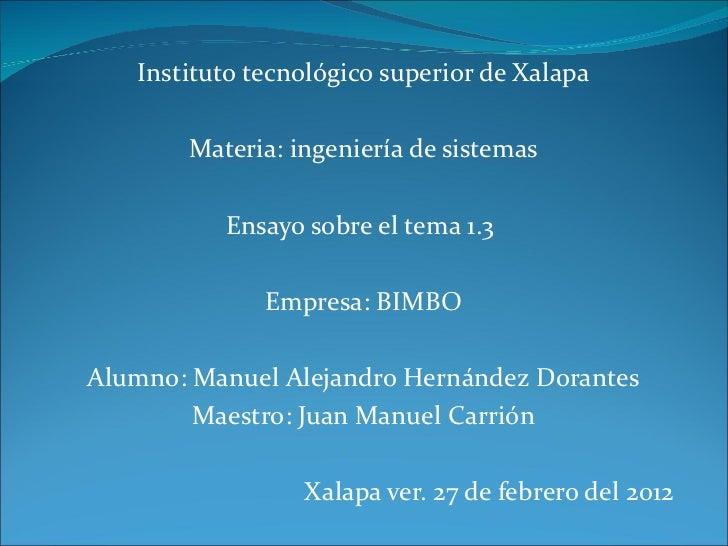 Instituto tecnológico superior de Xalapa Materia: ingeniería de sistemas Ensayo sobre el tema 1.3  Empresa: BIMBO Alumno: ...