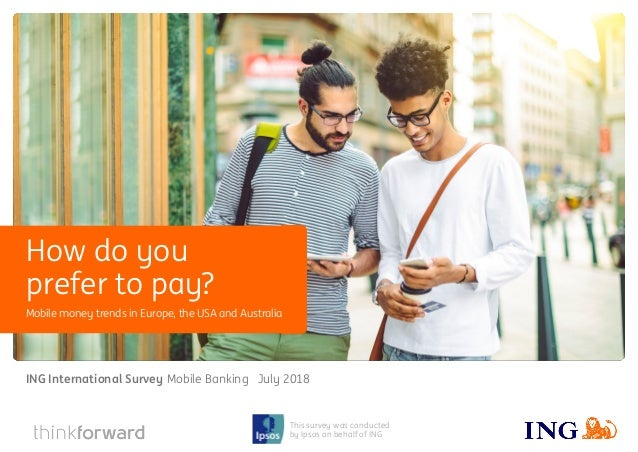ING International Survey Mobile Banking 2018 1 This survey was conducted by Ipsos on behalf of ING Mobile money trends in ...
