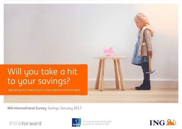 ING International Survey Will you take a hit to your savings? January 2017 1 This survey was conducted by Ipsos on behalf ...
