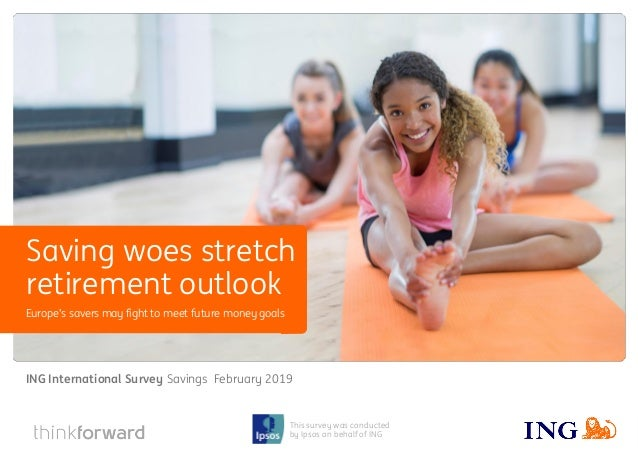 ING International Survey Savings February 2019 1 This survey was conducted by Ipsos on behalf of ING Europe's savers may f...