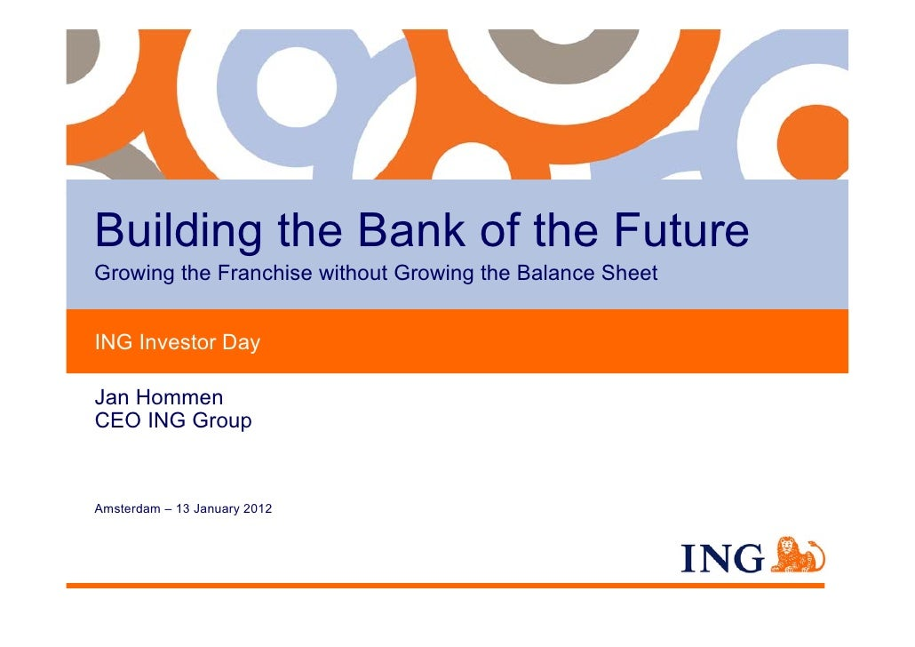 Building the Bank of the FutureGrowing the Franchise without Growing the Balance SheetING Investor DayJan HommenCEO ING Gr...