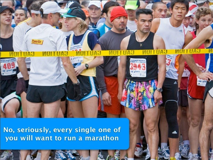 No, seriously, every single one of you will want to run a marathon