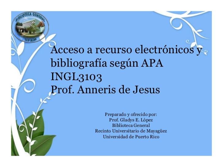 Acceso a recurso electrónicos ybibliografía según APAINGL3103Prof. Anneris de Jesus             Preparado y ofrecido por: ...