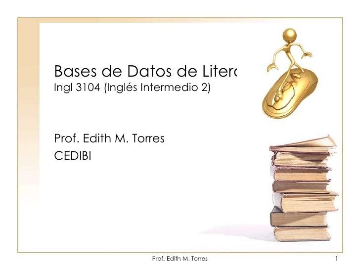 Bases de Datos de LiteraturaIngl 3104 (Inglés Intermedio 2)<br />Prof. Edith M. Torres<br />CEDIBI<br />Prof. Edith M. Tor...