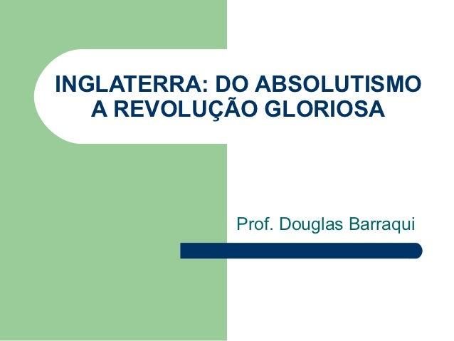 INGLATERRA: DO ABSOLUTISMO   A REVOLUÇÃO GLORIOSA            Prof. Douglas Barraqui
