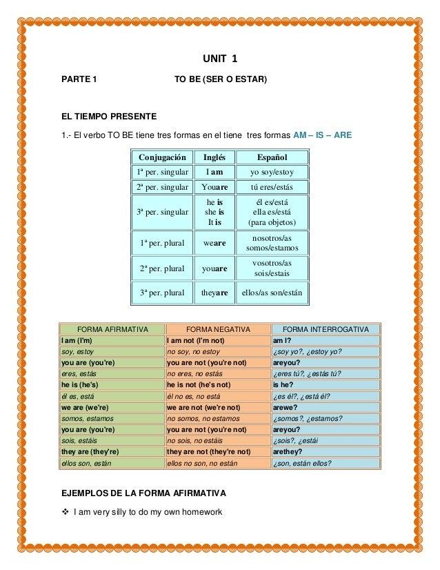 UNIT 1PARTE 1                         TO BE (SER O ESTAR)EL TIEMPO PRESENTE1.- El verbo TO BE tiene tres formas en el tien...