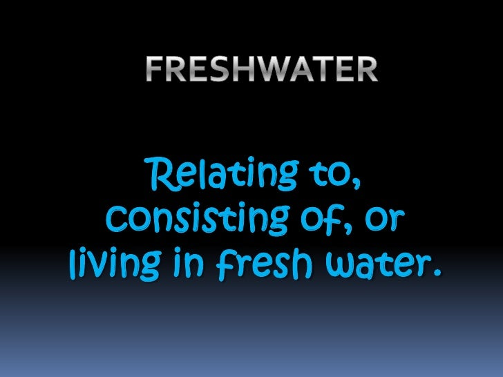 FRESHWATER <br />Relating to, consisting of, or living in fresh water. <br />