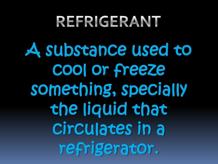 REFRIGERANT <br />A substance used to cool or freeze something, specially the liquid that circulates in a refrigerator.  <...