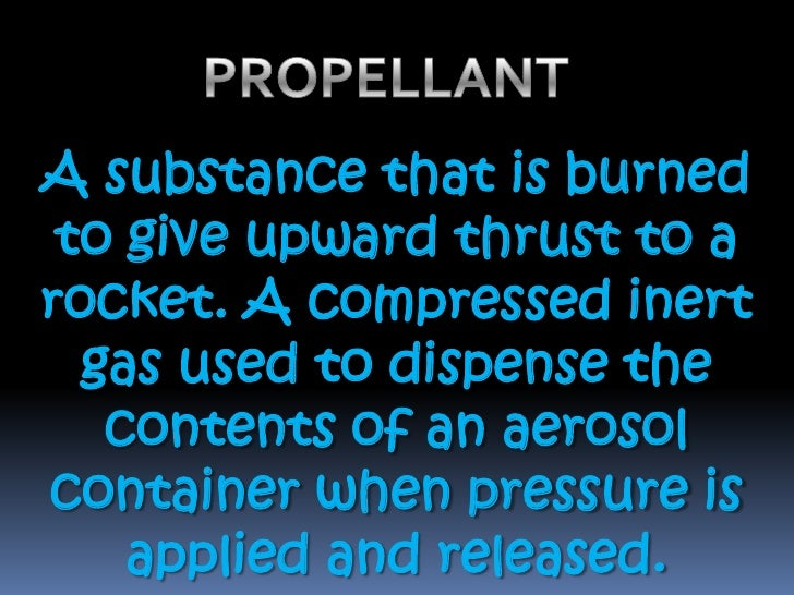 PROPELLANT <br />A substance that is burned to give upward thrust to a rocket. A compressed inert gas used to dispense the...