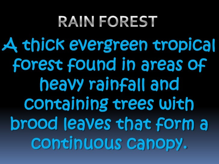 RAIN FOREST <br />A thick evergreen tropical forest found in areas of heavy rainfall and containing trees with brood leave...