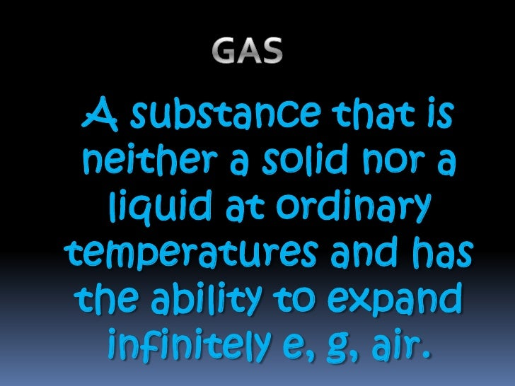GAS  <br />A substance that is neither a solid nor a liquid at ordinary temperatures and has the ability to expand infinit...