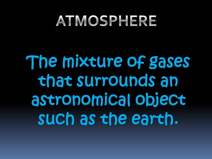 ATMOSPHERE <br />The mixture of gases that surrounds an astronomical object such as the earth.<br />
