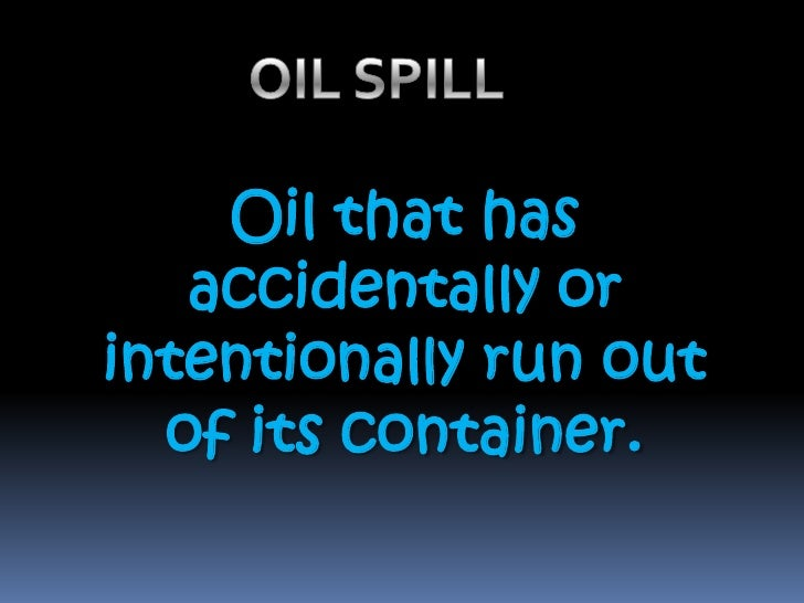 OIL SPILL  <br />Oil that has accidentally or intentionally run out of its container.<br />