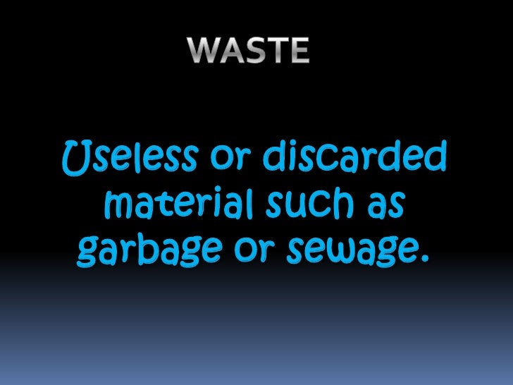 WASTE <br />Useless or discarded material such as garbage or sewage. <br />