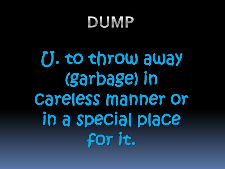 DUMP  <br />U. to throw away (garbage) in careless manner or in a special place for it.<br />