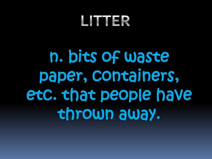 LITTER <br />n. bits of waste paper, containers, etc. that people have thrown away.<br />