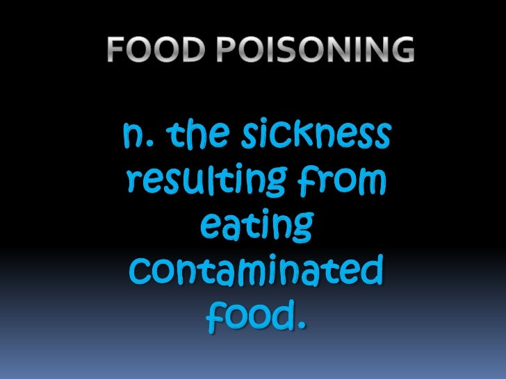 FOOD POISONING<br />n. the sickness resulting from eating contaminated food.<br />
