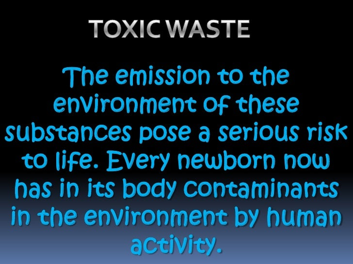 TOXIC WASTE <br />The emission to the environment of these substances pose a serious risk to life. Every newborn now has i...