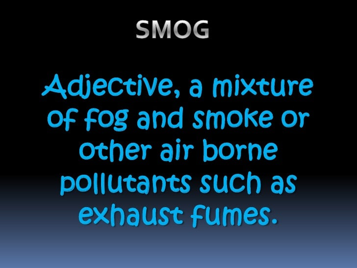 SMOG<br />Adjective, a mixture of fog and smoke or other air borne pollutants such as exhaust fumes. <br />
