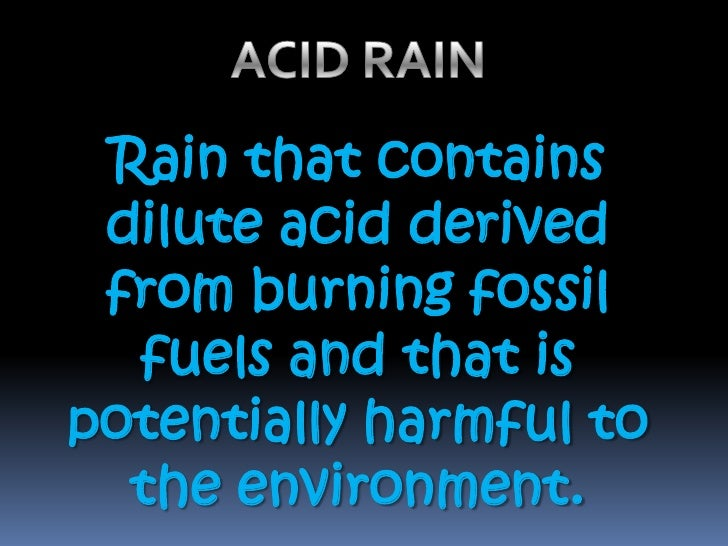 ACID RAIN<br />Rain that contains dilute acid derived from burning fossil fuels and that is potentially harmful to the env...