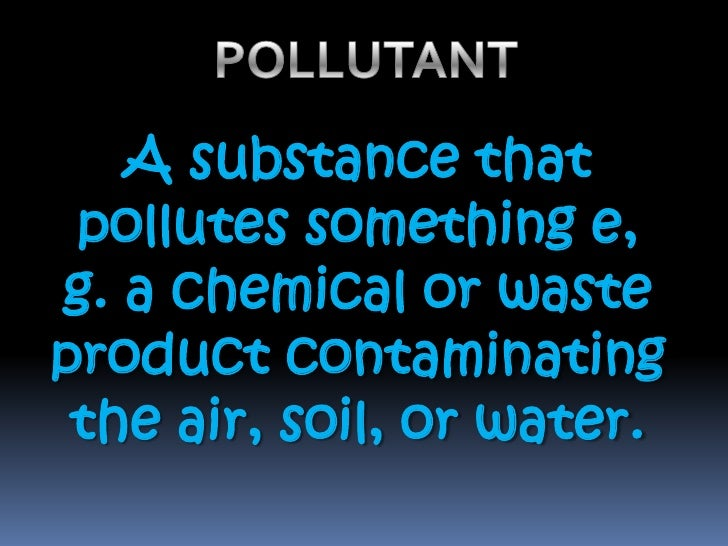 POLLUTANT<br />A substance that pollutes something e, g. a chemical or waste product contaminating the air, soil, or water...