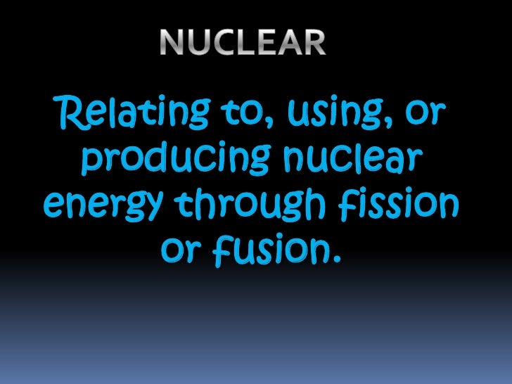 NUCLEAR<br />Relating to, using, or producing nuclear energy through fission or fusion.<br />
