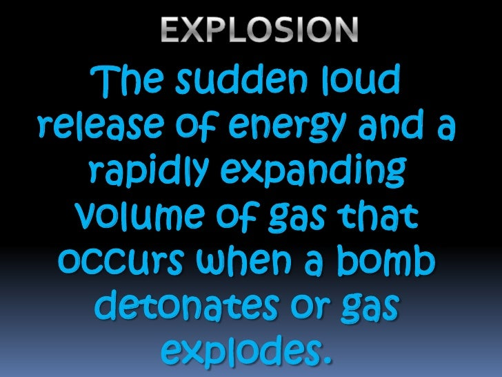 EXPLOSION<br />The sudden loud release of energy and a rapidly expanding volume of gas that occurs when a bomb detonates o...