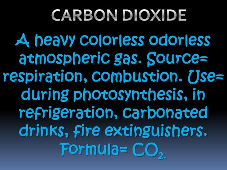 CARBON DIOXIDE <br />A heavy colorless odorless atmospheric gas. Source= respiration, combustion. Use= during photosynthes...