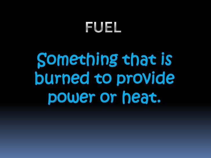 FUEL <br />Something that is burned to provide power or heat. <br />