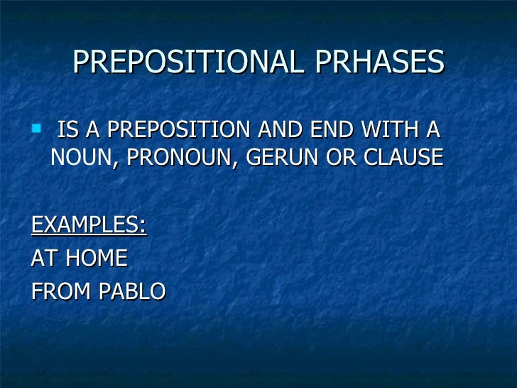 PREPOSITIONAL PRHASES <ul><li>IS A PREPOSITION AND END WITH A  NOUN , PRONOUN, GERUN OR CLAUSE </li></ul><ul><li>EXAMPLES:...