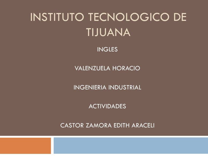 INSTITUTO TECNOLOGICO DE TIJUANA INGLES VALENZUELA HORACIO INGENIERIA INDUSTRIAL ACTIVIDADES CASTOR ZAMORA EDITH ARACELI