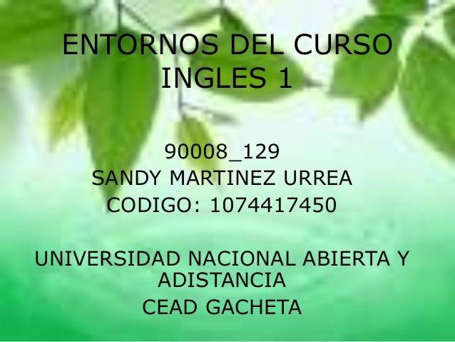 ENTORNOS DEL CURSO INGLES 1 90008_129 SANDY MARTINEZ URREA CODIGO: 1074417450 UNIVERSIDAD NACIONAL ABIERTA Y ADISTANCIA CE...
