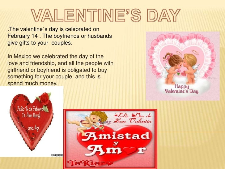 VALENTINE'S DAY<br />.The valentine´s day is celebrated on February 14 . The boyfriends or husbands give gifts to your  co...