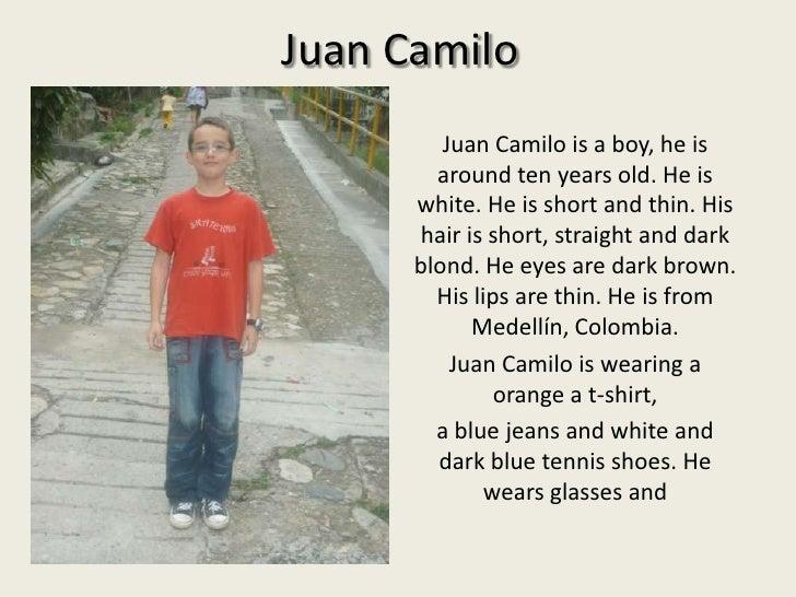 Juan Camilo<br />Juan Camilo is a boy, he isaround ten yearsold. He iswhite. He is short and thin. Hishairis short, straig...