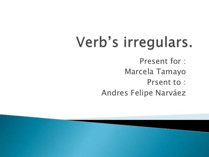 Verb'sirregulars.<br />Presentfor :<br />Marcela Tamayo<br />Prsentto :<br />Andres Felipe Narváez  <br />