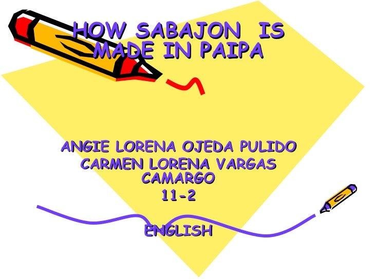HOW SABAJON  IS MADE IN PAIPA ANGIE LORENA OJEDA PULIDO CARMEN LORENA VARGAS CAMARGO 11-2 ENGLISH
