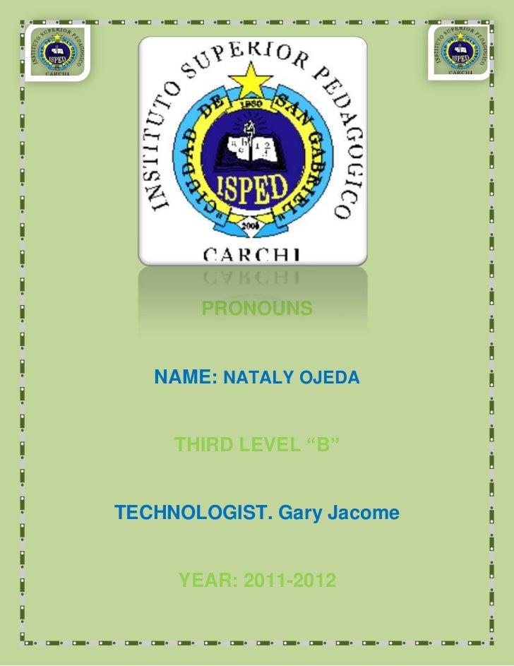 "PRONOUNS   NAME: NATALY OJEDA     THIRD LEVEL ""B""TECHNOLOGIST. Gary Jacome     YEAR: 2011-2012"