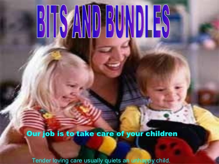BITS AND BUNDLES Our job is to take care of your children  Tender loving care usually quiets an unhappy child.