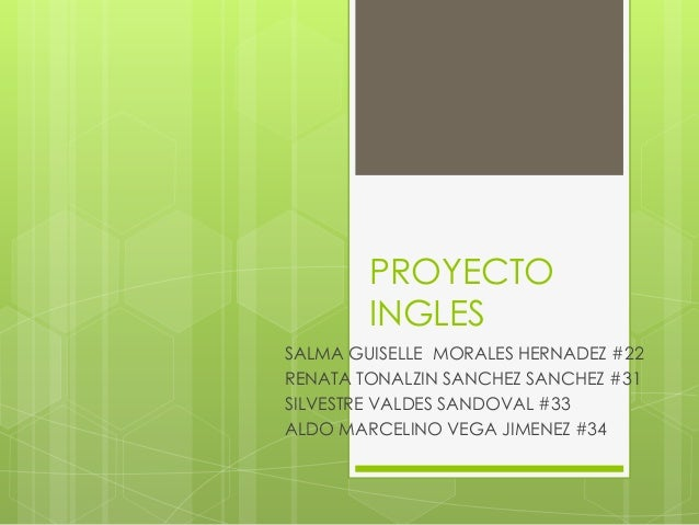PROYECTO INGLES SALMA GUISELLE MORALES HERNADEZ #22 RENATA TONALZIN SANCHEZ SANCHEZ #31 SILVESTRE VALDES SANDOVAL #33 ALDO...