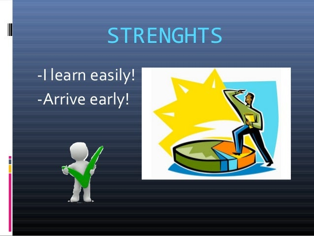STRENGHTS -I learn easily! -Arrive early!