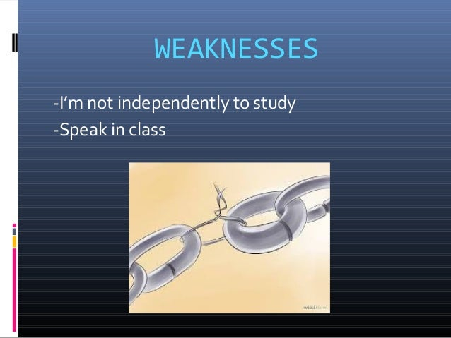 WEAKNESSES -I'm not independently to study -Speak in class