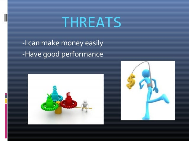 THREATS -I can make money easily -Have good performance