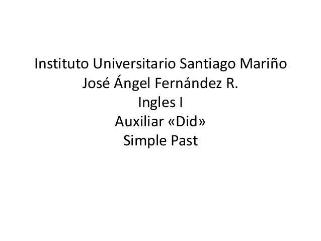 Instituto Universitario Santiago Mariño José Ángel Fernández R. Ingles I Auxiliar «Did» Simple Past