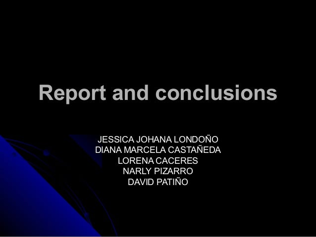 Report and conclusionsReport and conclusions JESSICA JOHANA LONDOÑOJESSICA JOHANA LONDOÑO DIANA MARCELA CASTAÑEDADIANA MAR...